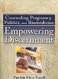 Counseling Pregnancy, Politics, and Biomedicine Empowering Discernment