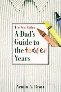 New Father A Dad's Guide to the Toddler Years
