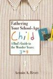 Fathering Your School-Age Child: A Dad's Guide to the Wonder Years