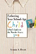 Fathering Your School-Age Child A Dad's Guide to the Wonder Years 3 to 9