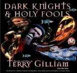 Dark Knights and Holy Fools: The Art and Films of Terry Gilliam: From Before Python to Beyon...