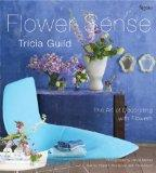 Tricia Guild Flower Sense : The Art of Decorating with Bouquets, Flowers, and Floral Designs