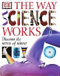 Way Science Works Discover the Secrets of Science With Exciting, Accessible Experiments