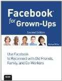 Facebook for Grown-Ups: Use Facebook to Reconnect with Old Friends, Family, and Co-Workers (...