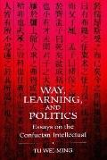Way, Learning, and Politics Essays on the Confucian Intellectual