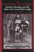Masters Revealed Madame Blavatsky and the Myth of the Great White Lodge