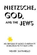 Nietzsche, God, and the Jews His Critique of Judeo-Christianity in Relation to the Nazi Myth