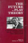 Future of Play Theory A Multidisciplinary Inquiry into the Contributions of Brian Sutton-Smith