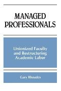 Managed Professionals Unionized Faculty and Restructuring Academic Labor