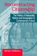 Reconstructing Citizenship The Politics of Nationality Reform and Immigration in Contemporar...