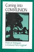 Coming into Communion Pastoral Dialogues in Colonial New England