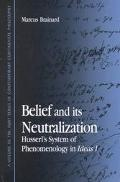 Belief and Its Neutralization Husserl's System of Phenomenology in Ideas I