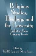 Religious Studies, Theology, and the University Conflicting Maps, Changing Terrain
