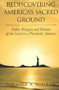 Rediscovering America's Sacred Ground Public Religion and Pursuit of the Good in a Pluralist...