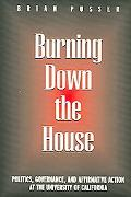 Burning Down the House Politics, Governance, And Affirmative Action at the University of Cal...