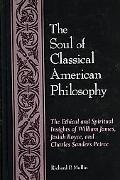 Soul of Classical American Philosophy The Ethical and Spiritual Insights of William James, J...
