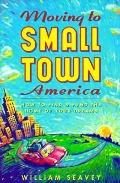 Moving to Small Town America: How to Find and Fund the Home of Your Dreams - William Seavey ...