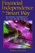 Financial Independence the Smart Way: Investing for Growth, Income, and Retirement - Stephen...
