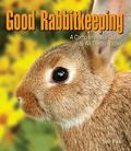 Good Rabbitkeeping: A Comprehensive Guide to All Things Rabbit