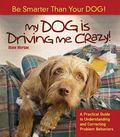 My Dog Is Driving Me Crazy! : Be Smarter Than Your Dog!: A Practical Guide to Understanding ...