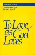 To Love As God Loves Conversations With the Early Church