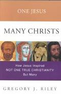 One Jesus, Many Churches How Jesus Inspired Not One True Christianity, but Many