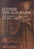 Luther the Reformer The Story of the Man and His Career