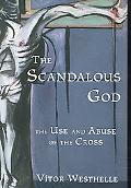 Scandalous God The Use And Abuse of the Cross