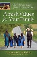 Amish Values for Your Family : What We Can Learn from the Simple Life
