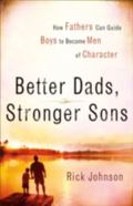 Better Dads, Stronger Sons How Fathers Can Guide Boys to Become Men of Character