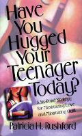 Have You Hugged Your Teenager Today?: A Six-Point Strategy for Maximizing Love and Minimizin...