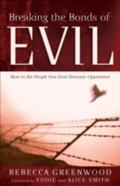 Breaking the Bonds of Evil How to Set People Free from Demonic Oppression