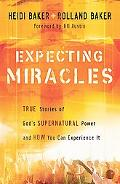 Expecting Miracles True Stories of Gods Supernatural Power and How You Can Experience It