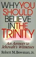 Why You Should Believe in the Trinity: An Answer to Jehovah's Witnesses - Robert M. Bowman -...