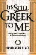 It's Still Greek to Me An Easy-To-Understand Guide to Intermediate Greek