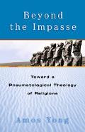 Beyond the Impasse Toward a Pneumatological Theology of Religions