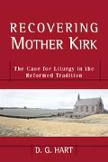 Recovering Mother Kirk The Case for Liturgy in the Reformed Tradition