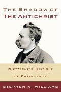 Shadow of the Antichrist Nietzsche's Critique of Christianity