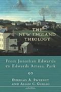 New England Theology From Jonathan Edwards to Edwards Amasa Park