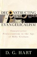 Deconstructing Evangelicalism Conservative Protestantism in the Age of Billy Graham