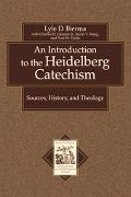Introduction to the Heidelberg Catechism Sources, History, and Theology