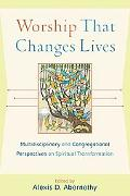 Worship That Changes Lives: Multidisciplinary and Congregational Perspectives on Spiritual T...