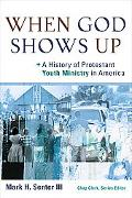 When God Shows Up: A History of Protestant Youth Ministry in America