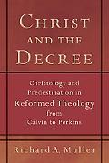 Christ and the Decree: Christology and Predestination in Reformed Theology from Calvin to Pe...