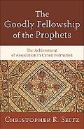 Goodly Fellowship of the Prophets, The: The Achievement of Association in Canon Formation (A...