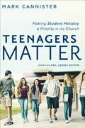 Teenagers Matter : Making Student Ministry a Priority in the Church