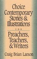Choice Contemporary Stories and Illustrations For Preachers, Teachers, and Writers