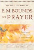 Complete Works of E. M. Bounds on Prayer Experience the Wonders of God Through Prayer