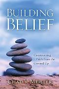 Building Belief Constructing Faith from the Ground Up