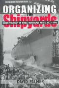 Organizing the Shipyards Union Strategy in Three Northeast Ports, 1933-1945